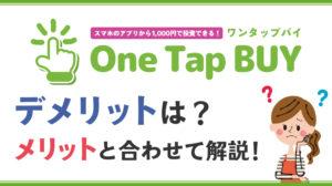 One Tap BUY(ワンタップバイ)のデメリットは?メリットと合わせて解説